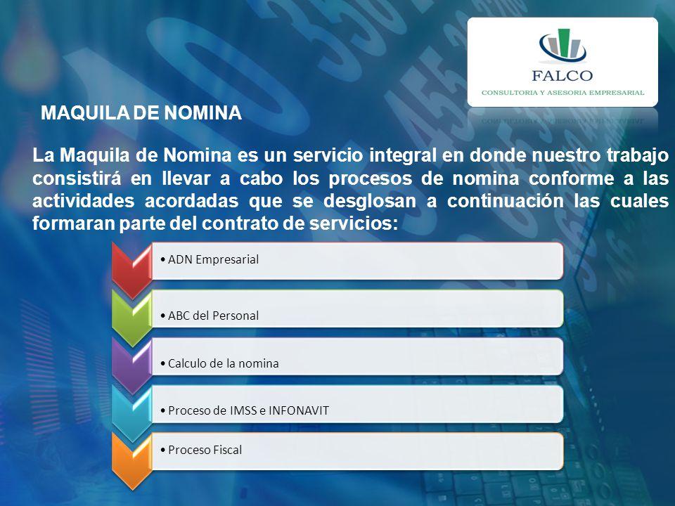 MAQUILA DE NOMINA La Maquila de Nomina es un servicio integral en donde nuestro trabajo consistirá en llevar a cabo los procesos de nomina conforme a