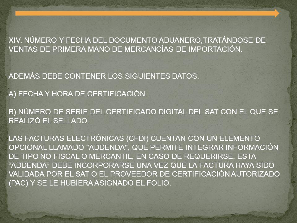 XIV. NÚMERO Y FECHA DEL DOCUMENTO ADUANERO,TRATÁNDOSE DE VENTAS DE PRIMERA MANO DE MERCANCÍAS DE IMPORTACIÓN. ADEMÁS DEBE CONTENER LOS SIGUIENTES DATO