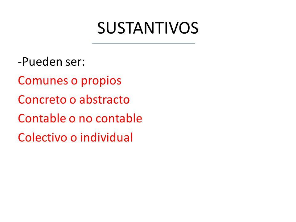 SUSTANTIVOS -Pueden ser: Comunes o propios Concreto o abstracto Contable o no contable Colectivo o individual