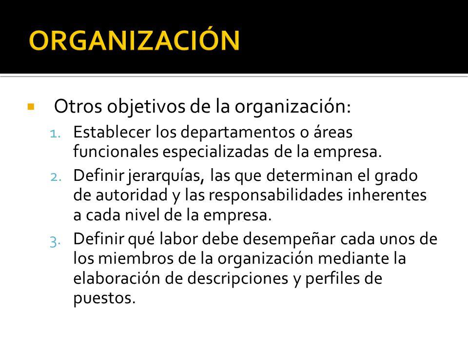 Otros objetivos de la organización: 1. Establecer los departamentos o áreas funcionales especializadas de la empresa. 2. Definir jerarquías, las que d