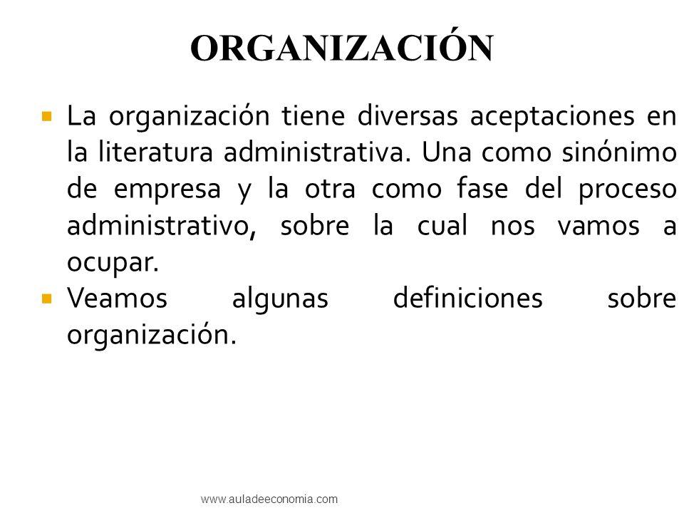 www.auladeeconomia.com La organización tiene diversas aceptaciones en la literatura administrativa. Una como sinónimo de empresa y la otra como fase d