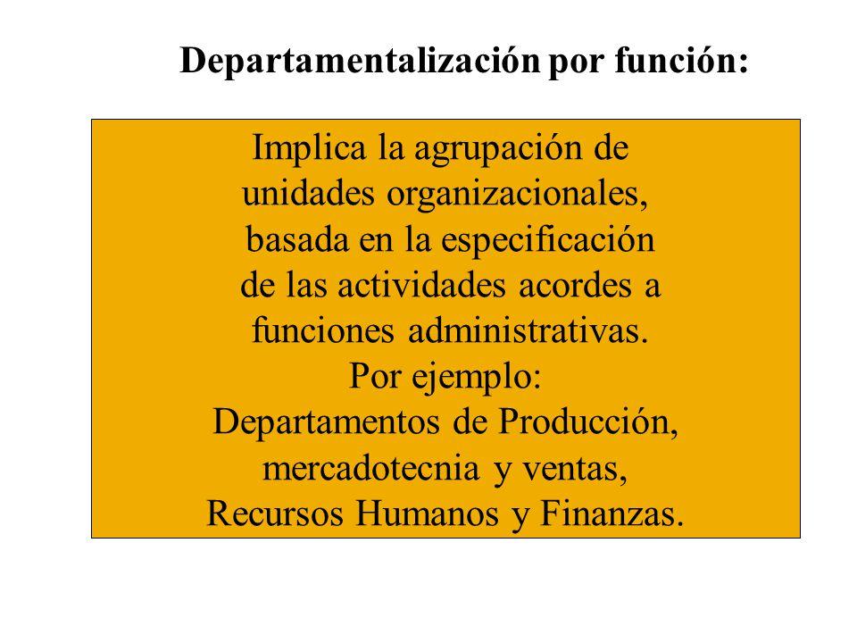 Departamentalización por función: Implica la agrupación de unidades organizacionales, basada en la especificación de las actividades acordes a funcion
