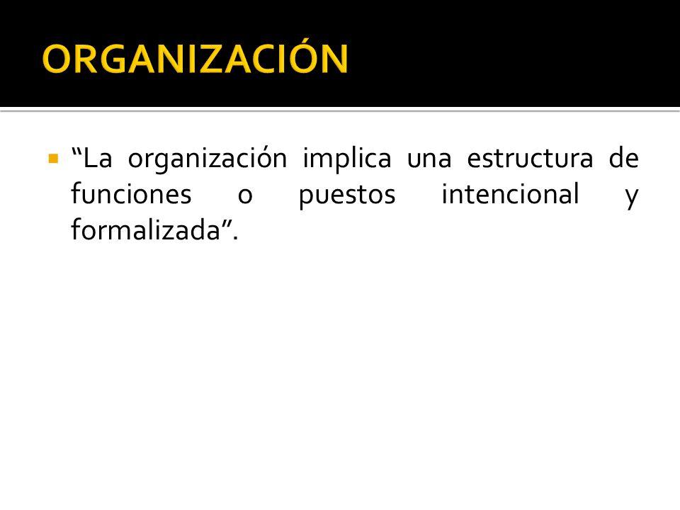 La organización implica una estructura de funciones o puestos intencional y formalizada.