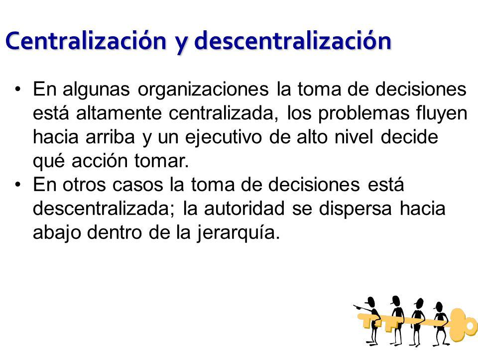 Centralización y descentralización En algunas organizaciones la toma de decisiones está altamente centralizada, los problemas fluyen hacia arriba y un ejecutivo de alto nivel decide qué acción tomar.