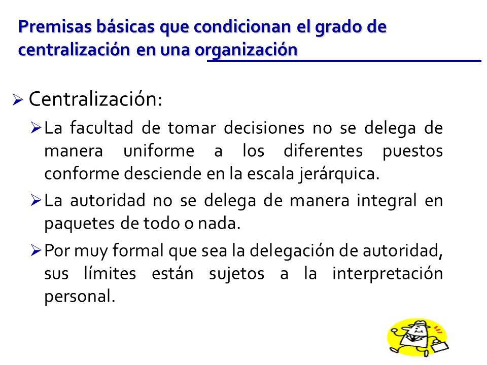 Centralización: La facultad de tomar decisiones no se delega de manera uniforme a los diferentes puestos conforme desciende en la escala jerárquica. L