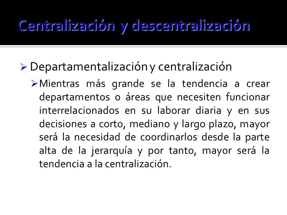 Departamentalización y centralización Mientras más grande se la tendencia a crear departamentos o áreas que necesiten funcionar interrelacionados en s
