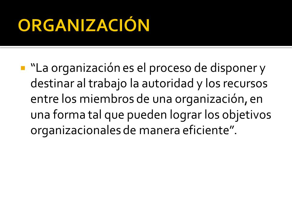 Organización es la estructuración técnica de las relaciones que deben existir entre las funciones, niveles y actividades de los elementos materiales y humanos de un organismos social, con el propósito de lograr su máxima eficiencia dentro de los planes y objetivos señalados.