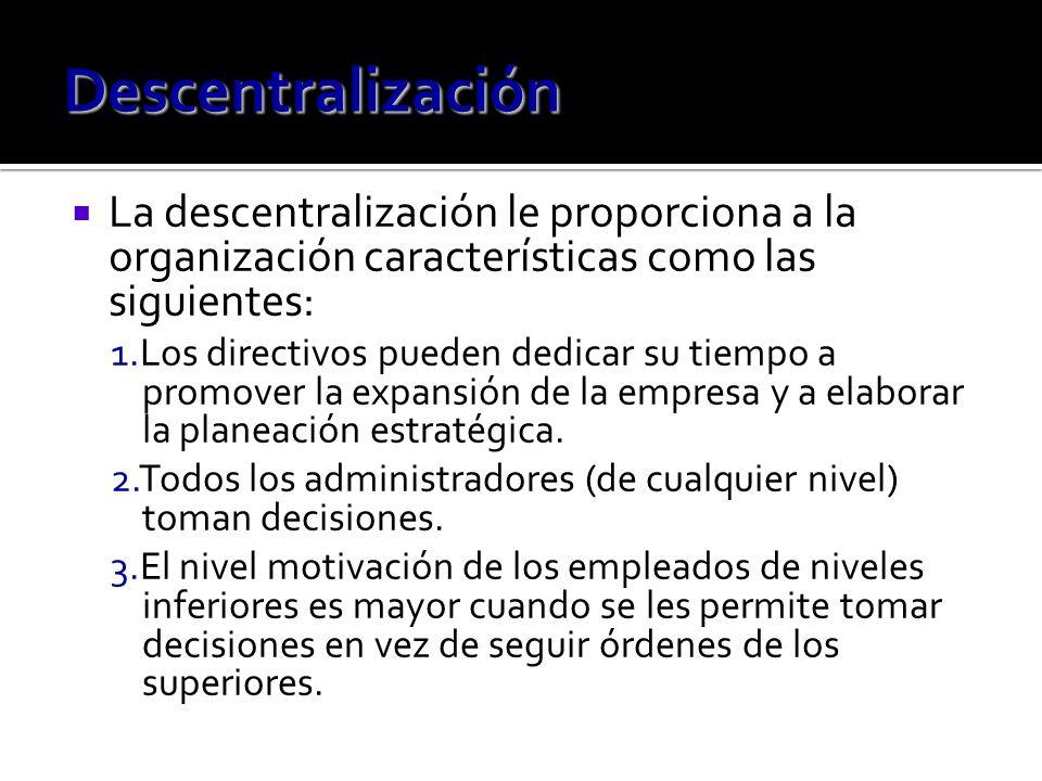 La descentralización le proporciona a la organización características como las siguientes: 1.Los directivos pueden dedicar su tiempo a promover la expansión de la empresa y a elaborar la planeación estratégica.