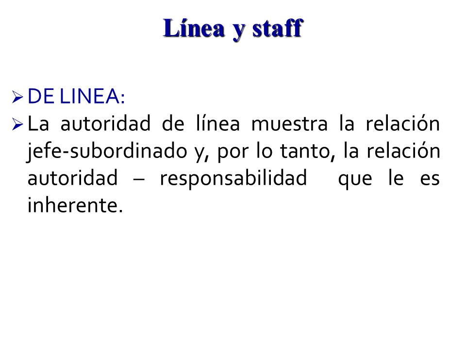 DE LINEA: La autoridad de línea muestra la relación jefe-subordinado y, por lo tanto, la relación autoridad – responsabilidad que le es inherente. Lín