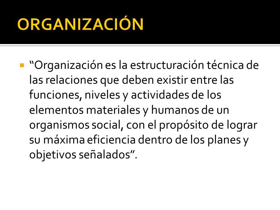 Organización es la estructuración técnica de las relaciones que deben existir entre las funciones, niveles y actividades de los elementos materiales y
