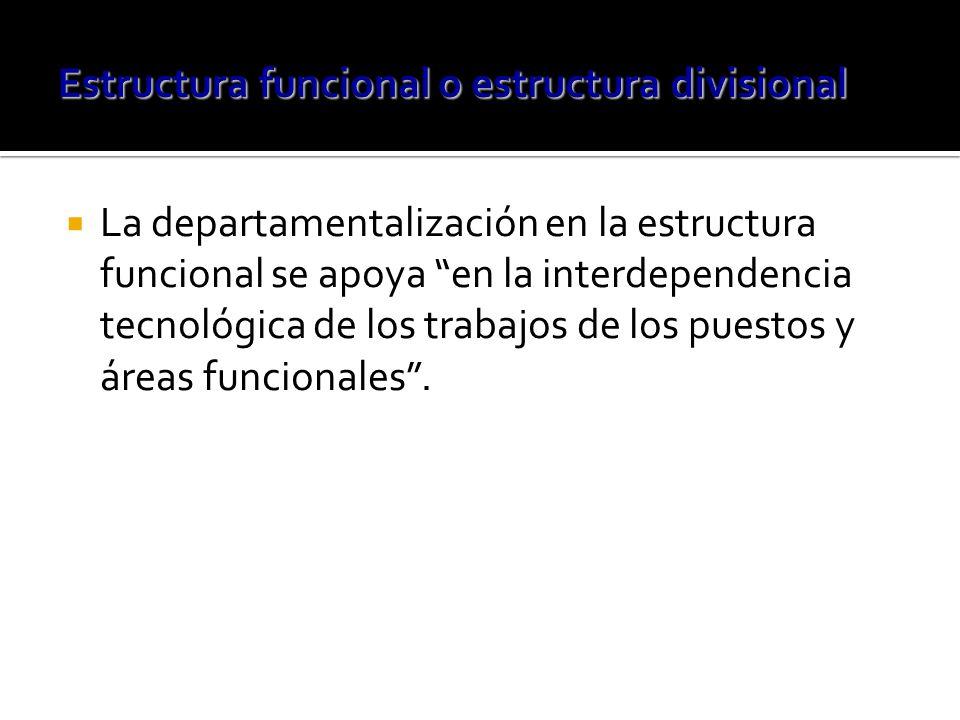 La departamentalización en la estructura funcional se apoya en la interdependencia tecnológica de los trabajos de los puestos y áreas funcionales.