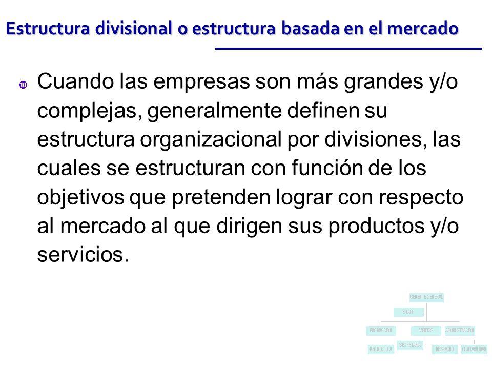 Estructura divisional o estructura basada en el mercado Cuando las empresas son más grandes y/o complejas, generalmente definen su estructura organizacional por divisiones, las cuales se estructuran con función de los objetivos que pretenden lograr con respecto al mercado al que dirigen sus productos y/o servicios.