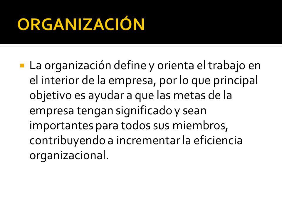 La organización define y orienta el trabajo en el interior de la empresa, por lo que principal objetivo es ayudar a que las metas de la empresa tengan significado y sean importantes para todos sus miembros, contribuyendo a incrementar la eficiencia organizacional.