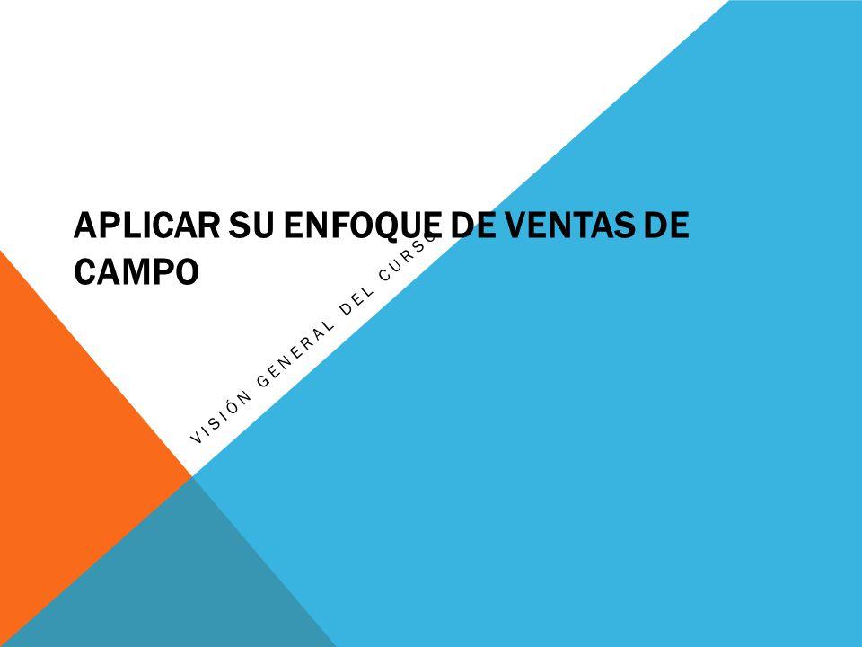 APLICAR SU ENFOQUE DE VENTAS DE CAMPO VISIÓN GENERAL DEL CURSO