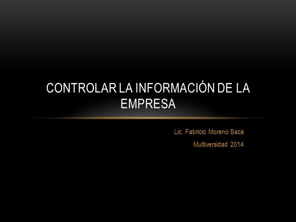 Lic. Fabricio Moreno Baca Multiversidad 2014 CONTROLAR LA INFORMACIÓN DE LA EMPRESA