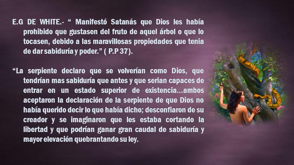 E.G DE WHITE.- Manifestó Satanás que Dios les había prohibido que gustasen del fruto de aquel árbol o que lo tocasen, debido a las maravillosas propiedades que tenia de dar sabiduría y poder.