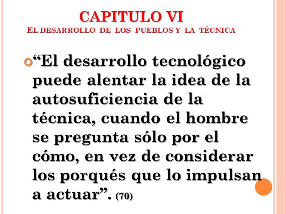 CAPITULO VI E L DESARROLLO DE LOS PUEBLOS Y LA TÉCNICA El desarrollo tecnológico puede alentar la idea de la autosuficiencia de la técnica, cuando el