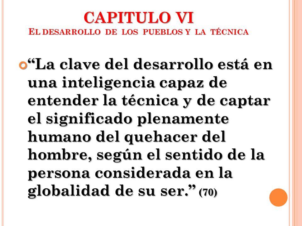 CAPITULO VI E L DESARROLLO DE LOS PUEBLOS Y LA TÉCNICA La clave del desarrollo está en una inteligencia capaz de entender la técnica y de captar el si