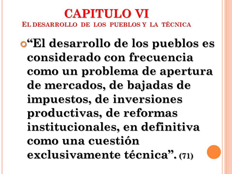 CAPITULO VI E L DESARROLLO DE LOS PUEBLOS Y LA TÉCNICA El desarrollo de los pueblos es considerado con frecuencia como un problema de apertura de merc