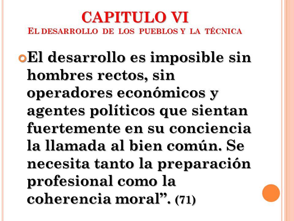 CAPITULO VI E L DESARROLLO DE LOS PUEBLOS Y LA TÉCNICA El desarrollo es imposible sin hombres rectos, sin operadores económicos y agentes políticos qu