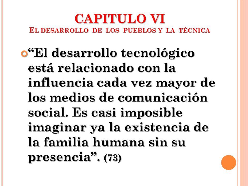 CAPITULO VI E L DESARROLLO DE LOS PUEBLOS Y LA TÉCNICA El desarrollo tecnológico está relacionado con la influencia cada vez mayor de los medios de co