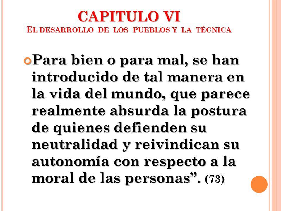 CAPITULO VI E L DESARROLLO DE LOS PUEBLOS Y LA TÉCNICA Para bien o para mal, se han introducido de tal manera en la vida del mundo, que parece realmen