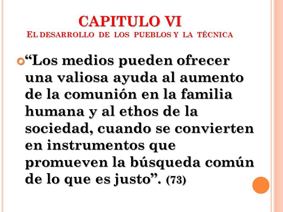 CAPITULO VI E L DESARROLLO DE LOS PUEBLOS Y LA TÉCNICA Los medios pueden ofrecer una valiosa ayuda al aumento de la comunión en la familia humana y al