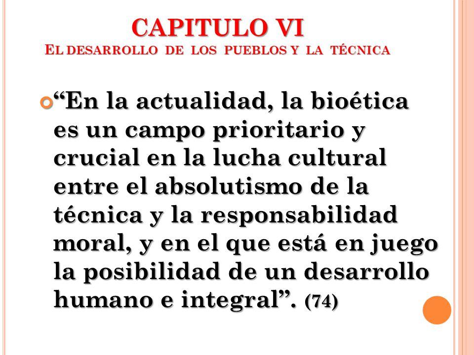CAPITULO VI E L DESARROLLO DE LOS PUEBLOS Y LA TÉCNICA En la actualidad, la bioética es un campo prioritario y crucial en la lucha cultural entre el a