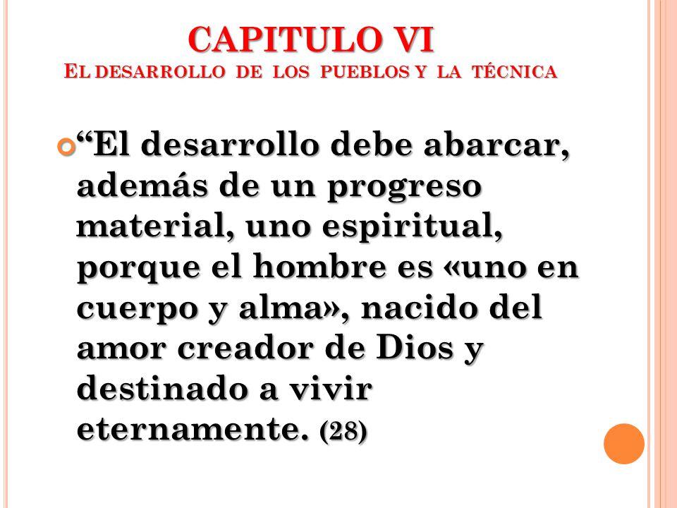CAPITULO VI E L DESARROLLO DE LOS PUEBLOS Y LA TÉCNICA El desarrollo debe abarcar, además de un progreso material, uno espiritual, porque el hombre es