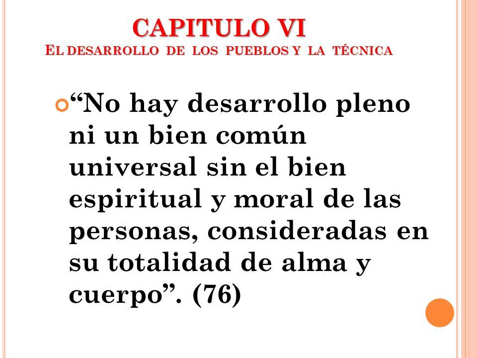 CAPITULO VI E L DESARROLLO DE LOS PUEBLOS Y LA TÉCNICA No hay desarrollo pleno ni un bien común universal sin el bien espiritual y moral de las person