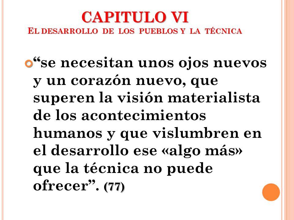 CAPITULO VI E L DESARROLLO DE LOS PUEBLOS Y LA TÉCNICA (77)se necesitan unos ojos nuevos y un corazón nuevo, que superen la visión materialista de los
