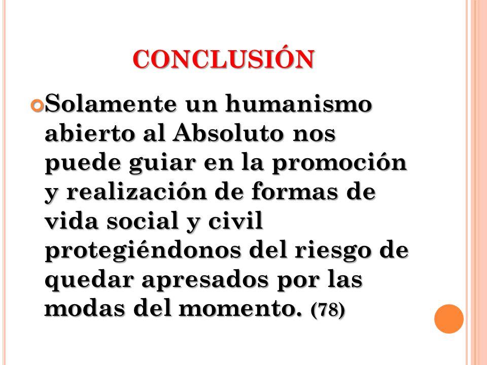 CONCLUSIÓN Solamente un humanismo abierto al Absoluto nos puede guiar en la promoción y realización de formas de vida social y civil protegiéndonos de