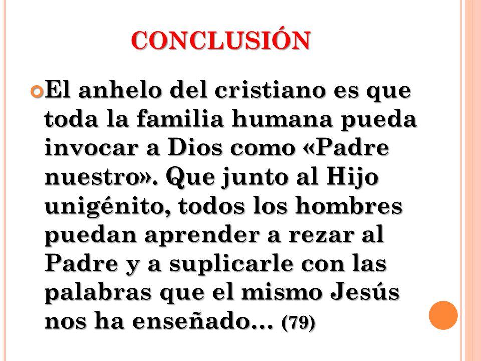 CONCLUSIÓN El anhelo del cristiano es que toda la familia humana pueda invocar a Dios como «Padre nuestro». Que junto al Hijo unigénito, todos los hom