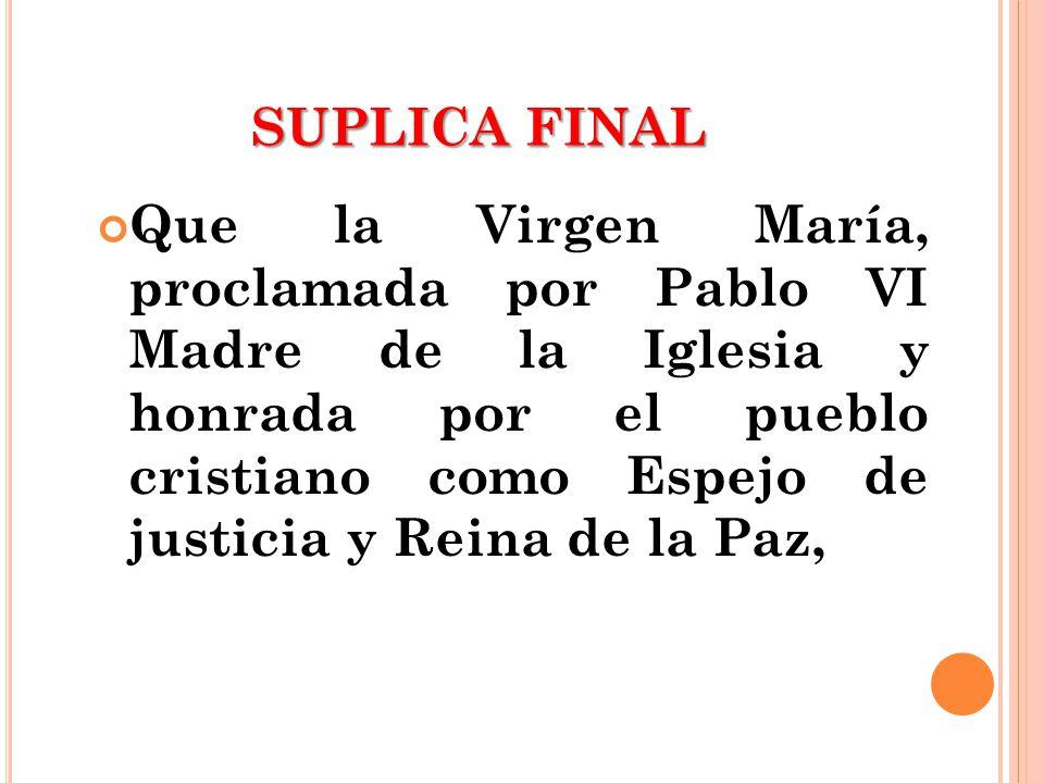 SUPLICA FINAL Que la Virgen María, proclamada por Pablo VI Madre de la Iglesia y honrada por el pueblo cristiano como Espejo de justicia y Reina de la
