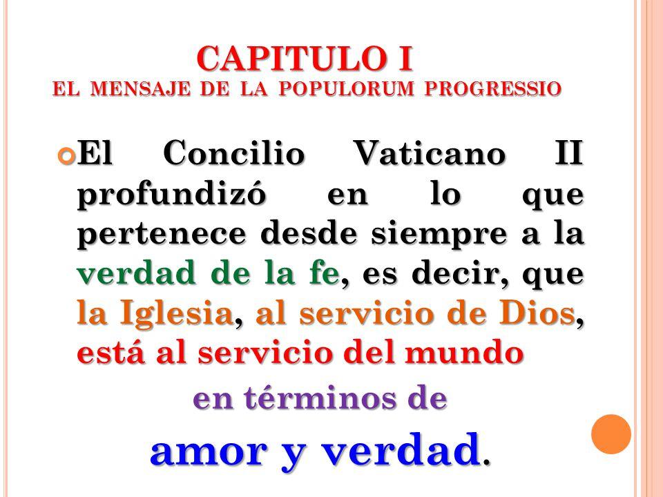 CAPITULO I EL MENSAJE DE LA POPULORUM PROGRESSIO El Concilio Vaticano II profundizó en lo que pertenece desde siempre a la verdad de la fe, es decir,