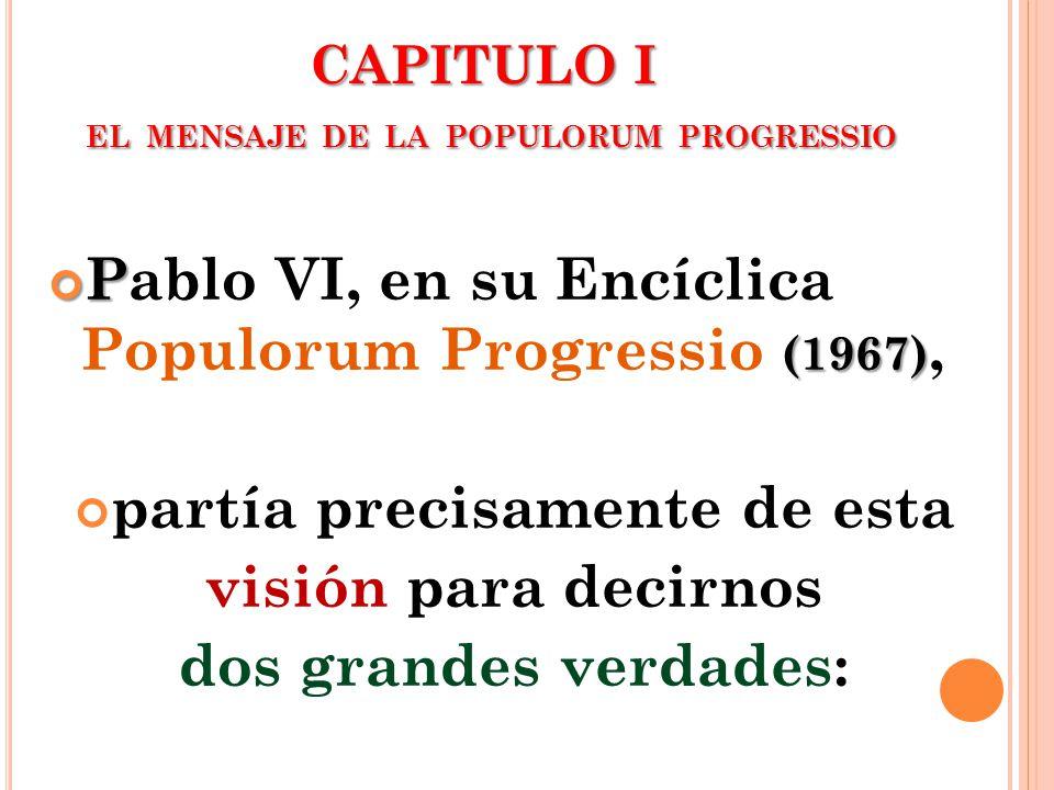 CAPITULO I EL MENSAJE DE LA POPULORUM PROGRESSIO P (1967) Pablo VI, en su Encíclica Populorum Progressio (1967), partía precisamente de esta visión pa