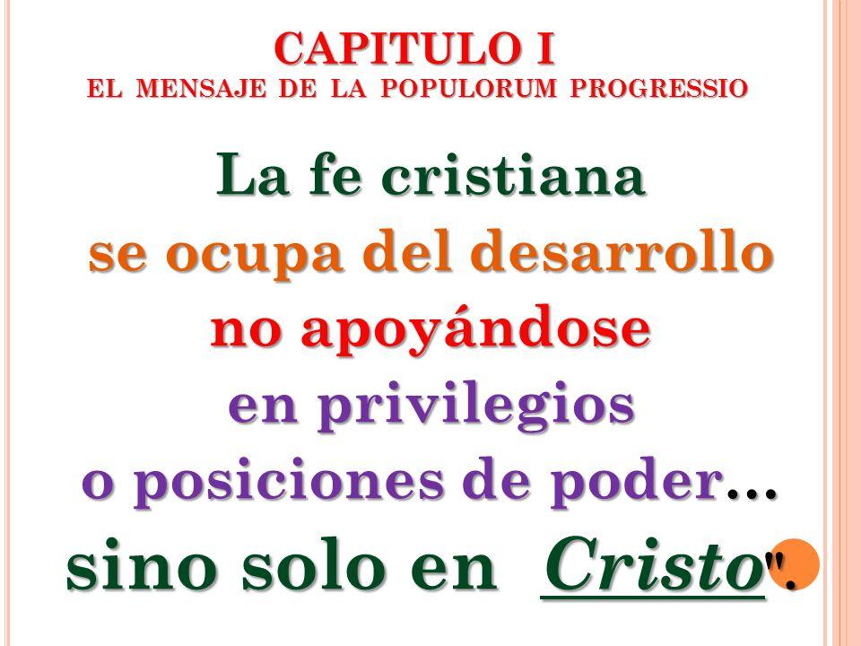 CAPITULO I EL MENSAJE DE LA POPULORUM PROGRESSIO La fe cristiana se ocupa del desarrollo no apoyándose en privilegios o posiciones de poder… sino solo