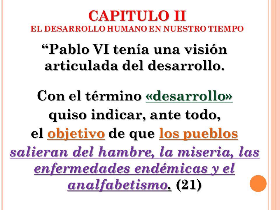 CAPITULO II EL DESARROLLO HUMANO EN NUESTRO TIEMPO Pablo VI tenía una visión articulada del desarrollo. Con el término «desarrollo» quiso indicar, ant