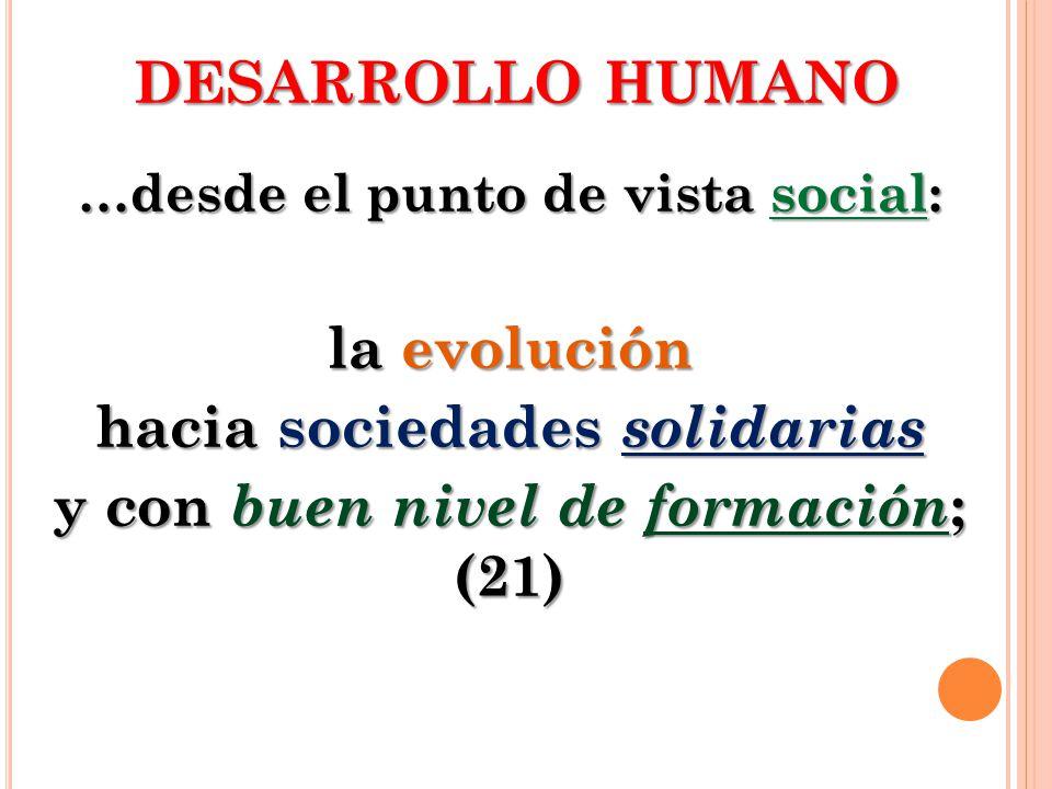 DESARROLLO HUMANO …desde el punto de vista social: la evolución hacia sociedades solidarias y con buen nivel de formación ; (21)