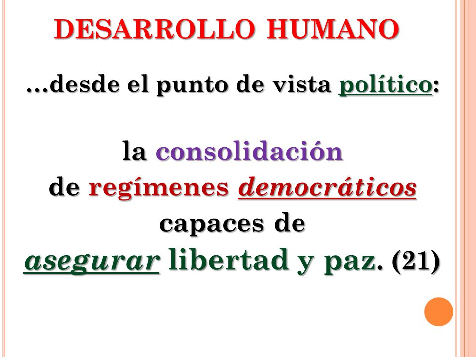 DESARROLLO HUMANO …desde el punto de vista político: la consolidación de regímenes democráticos capaces de asegurar libertad y paz. (21)