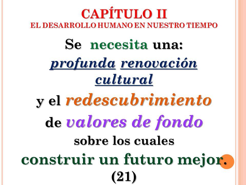 Se necesita una: profunda renovación cultural y el redescubrimiento de valores de fondo sobre los cuales construir un futuro mejor. (21) CAPÍTULO II E