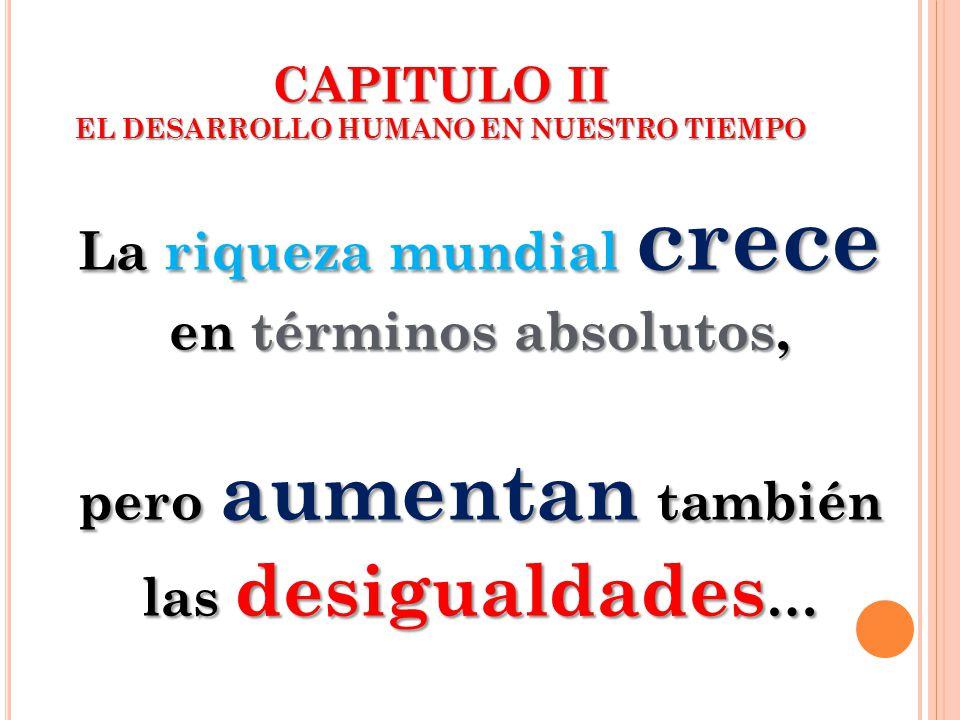 CAPITULO II EL DESARROLLO HUMANO EN NUESTRO TIEMPO La riqueza mundial crece en términos absolutos, pero aumentan también las desigualdades …