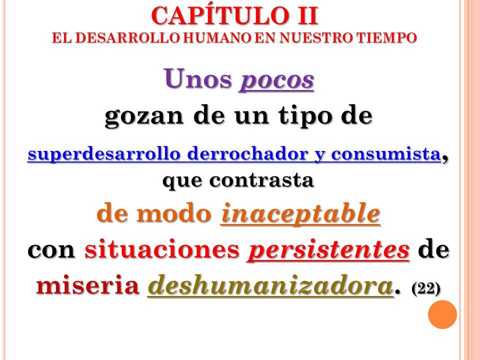CAPÍTULO II EL DESARROLLO HUMANO EN NUESTRO TIEMPO Unos pocos gozan de un tipo de superdesarrollo derrochador y consumista, que contrasta de modo inac
