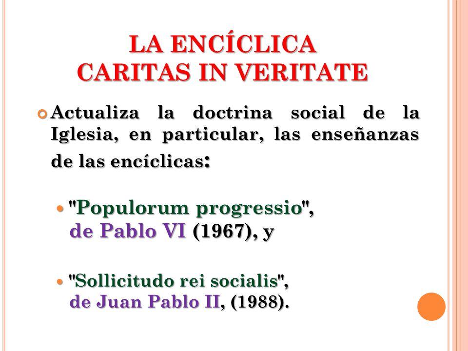 LA ENCÍCLICA CARITAS IN VERITATE Actualiza la doctrina social de la Iglesia, en particular, las enseñanzas de las encíclicas : Actualiza la doctrina s
