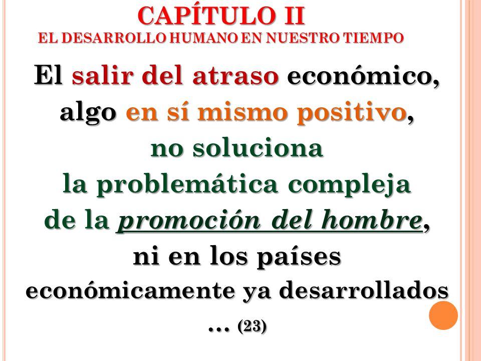 El salir del atraso económico, algo en sí mismo positivo, no soluciona la problemática compleja de la promoción del hombre, ni en los países económica
