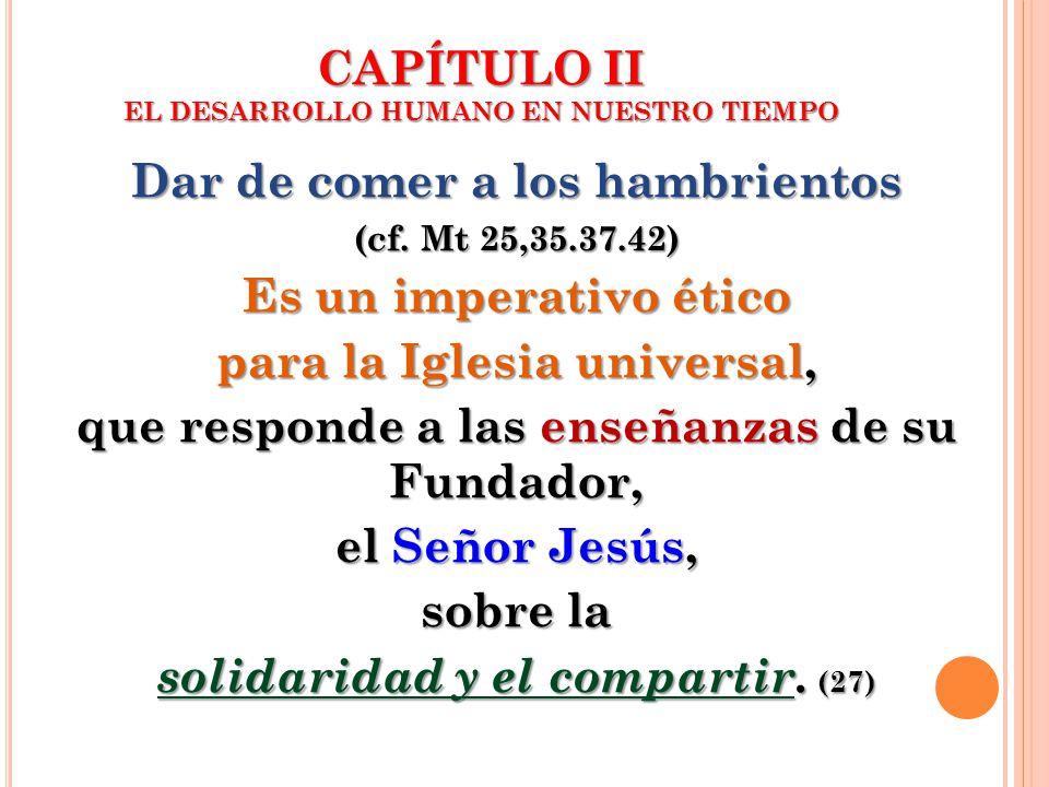 CAPÍTULO II EL DESARROLLO HUMANO EN NUESTRO TIEMPO Dar de comer a los hambrientos (cf. Mt 25,35.37.42) Es un imperativo ético para la Iglesia universa