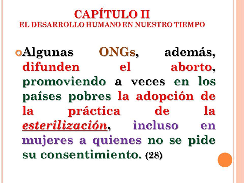 CAPÍTULO II EL DESARROLLO HUMANO EN NUESTRO TIEMPO Algunas ONGs, además, difunden el aborto, promoviendo a veces en los países pobres la adopción de l