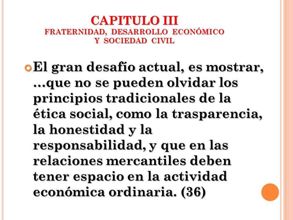 CAPITULO III FRATERNIDAD, DESARROLLO ECONÓMICO Y SOCIEDAD CIVIL El gran desafío actual, es mostrar, …que no se pueden olvidar los principios tradicion