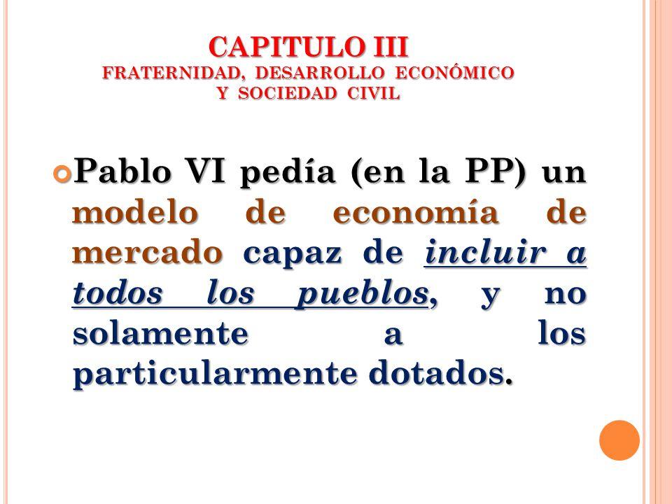 CAPITULO III FRATERNIDAD, DESARROLLO ECONÓMICO Y SOCIEDAD CIVIL Pablo VI pedía (en la PP) un modelo de economía de mercado capaz de incluir a todos lo