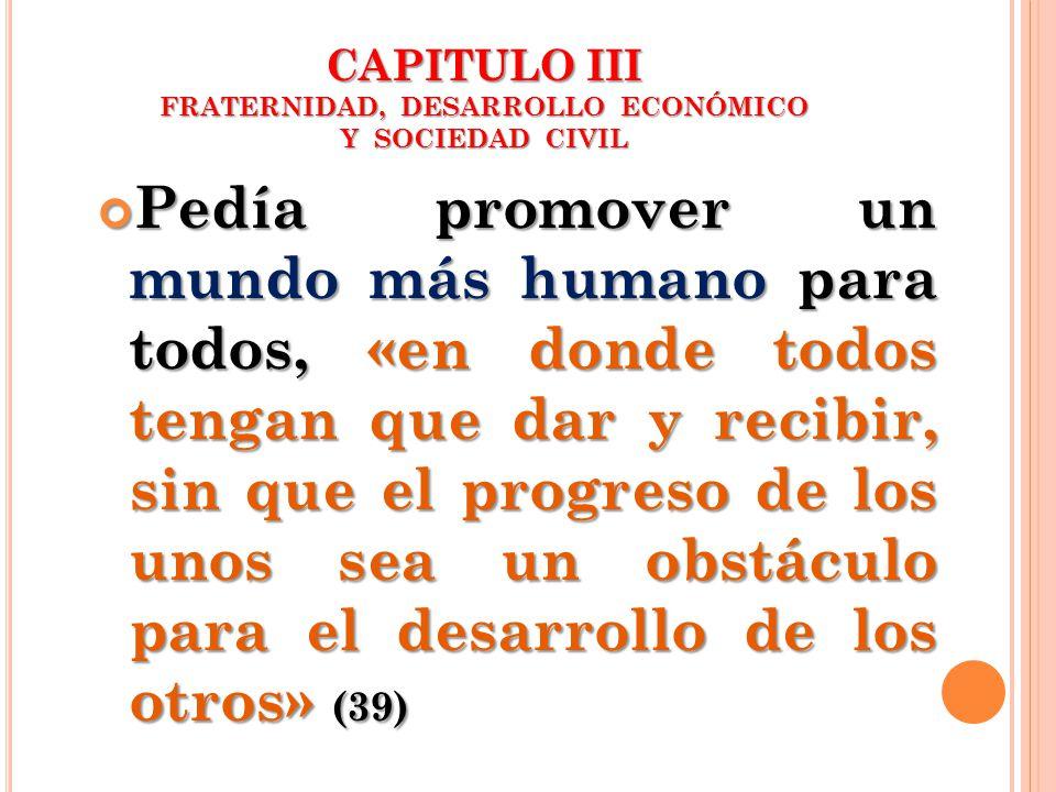 CAPITULO III FRATERNIDAD, DESARROLLO ECONÓMICO Y SOCIEDAD CIVIL Pedía promover un mundo más humano para todos, «en donde todos tengan que dar y recibi